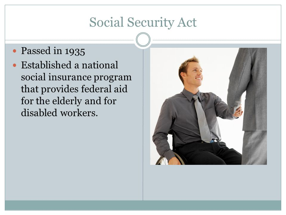 Social Security Act Passed in 1935 Established a national social insurance program that provides federal aid for the elderly and for disabled workers.