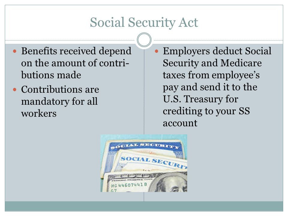 Social Security Act Benefits received depend on the amount of contri- butions made Contributions are mandatory for all workers Employers deduct Social Security and Medicare taxes from employee's pay and send it to the U.S.
