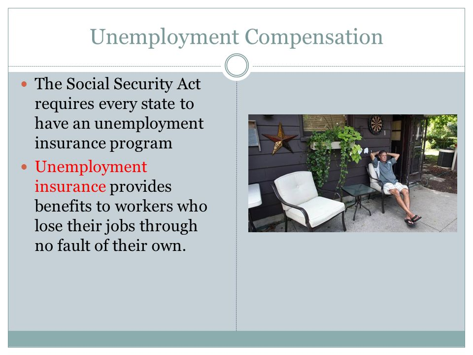Unemployment Compensation The Social Security Act requires every state to have an unemployment insurance program Unemployment insurance provides benefits to workers who lose their jobs through no fault of their own.