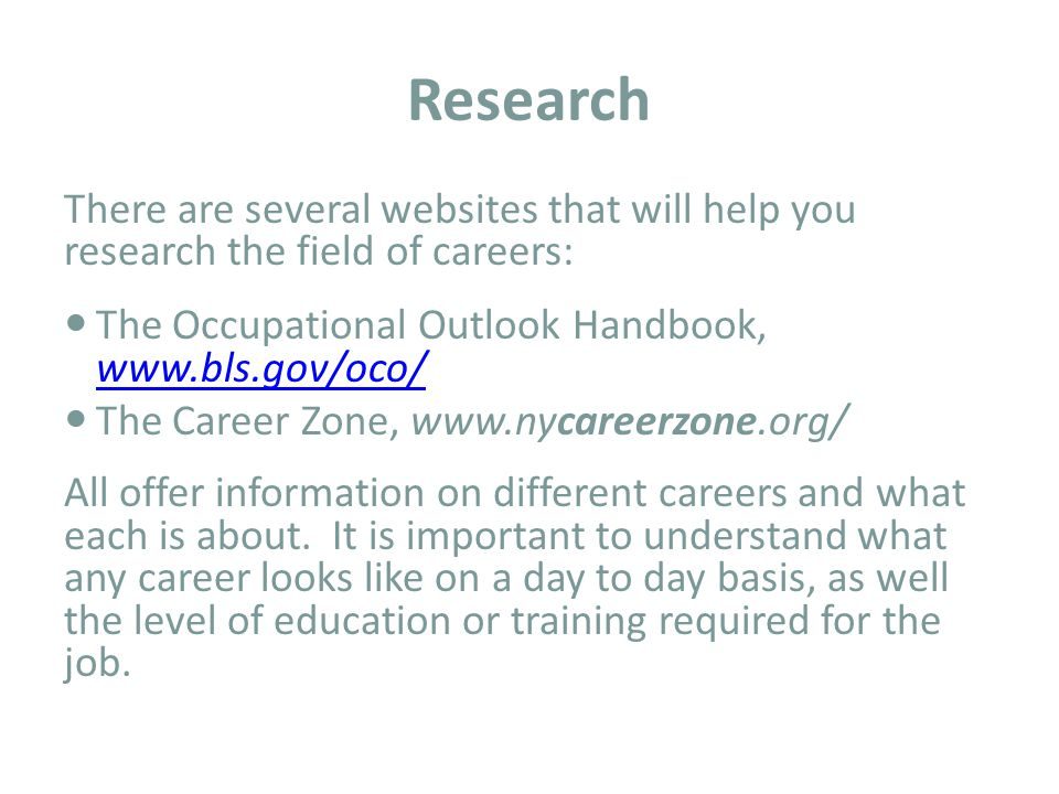 Research There are several websites that will help you research the field of careers: The Occupational Outlook Handbook,     The Career Zone,   All offer information on different careers and what each is about.