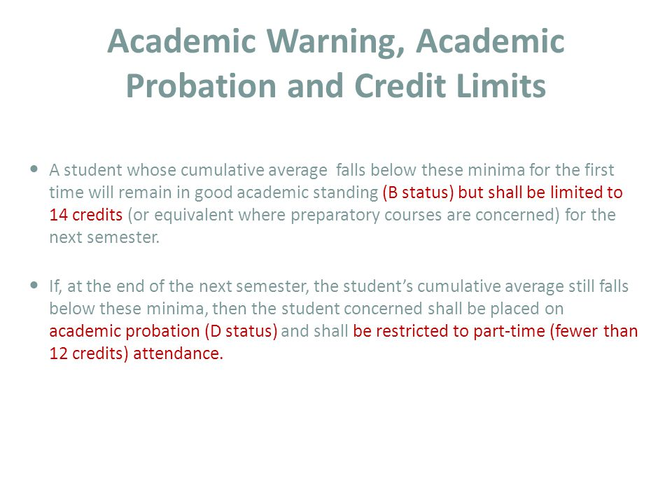 Academic Warning, Academic Probation and Credit Limits A student whose cumulative average falls below these minima for the first time will remain in good academic standing (B status) but shall be limited to 14 credits (or equivalent where preparatory courses are concerned) for the next semester.