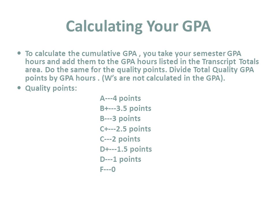 Calculating Your GPA To calculate the cumulative GPA, you take your semester GPA hours and add them to the GPA hours listed in the Transcript Totals area.