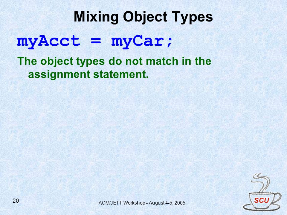 ACM/JETT Workshop - August 4-5, Mixing Object Types myAcct = myCar; The object types do not match in the assignment statement.