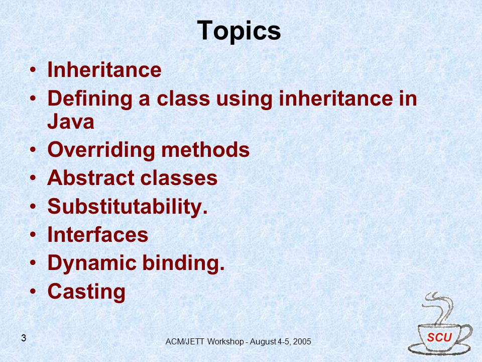 ACM/JETT Workshop - August 4-5, Topics Inheritance Defining a class using inheritance in Java Overriding methods Abstract classes Substitutability.