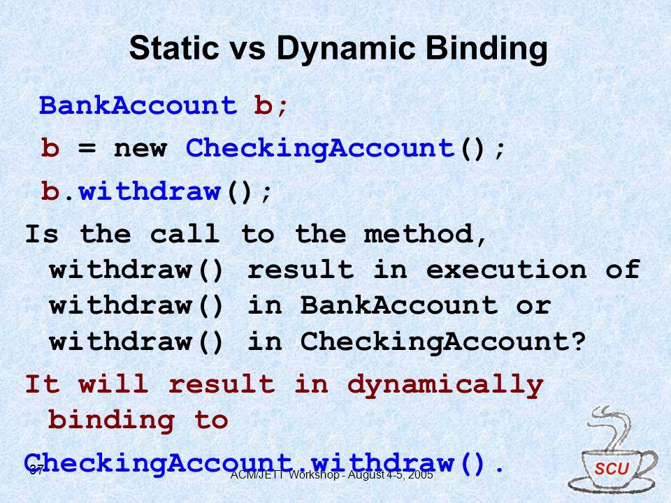 ACM/JETT Workshop - August 4-5, Static vs Dynamic Binding BankAccount b; b = new CheckingAccount(); b.withdraw(); Is the call to the method, withdraw() result in execution of withdraw() in BankAccount or withdraw() in CheckingAccount.