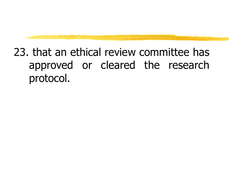 23. that an ethical review committee has approved or cleared the research protocol.