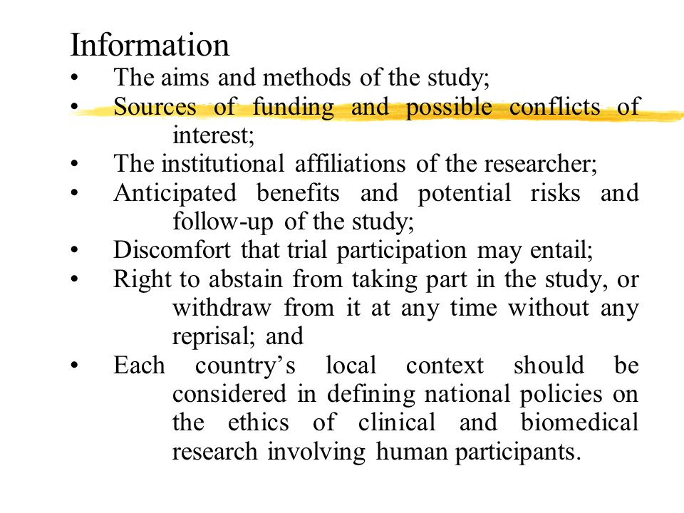 Information The aims and methods of the study; Sources of funding and possible conflicts of interest; The institutional affiliations of the researcher; Anticipated benefits and potential risks and follow-up of the study; Discomfort that trial participation may entail; Right to abstain from taking part in the study, or withdraw from it at any time without any reprisal; and Each country's local context should be considered in defining national policies on the ethics of clinical and biomedical research involving human participants.