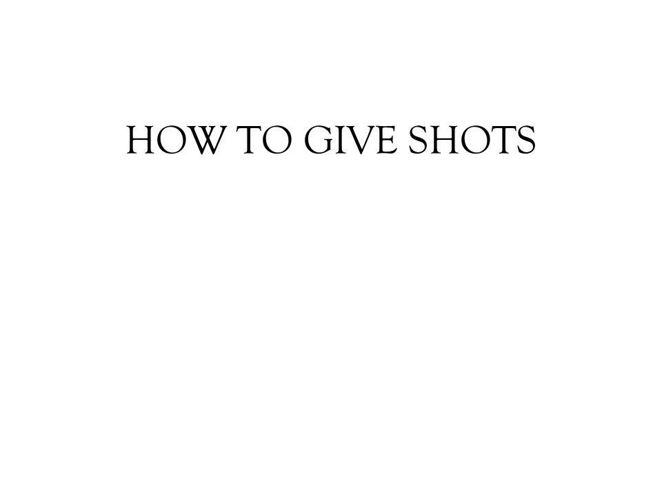 HOW TO GIVE SHOTS