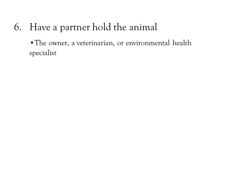 6.Have a partner hold the animal The owner, a veterinarian, or environmental health specialist
