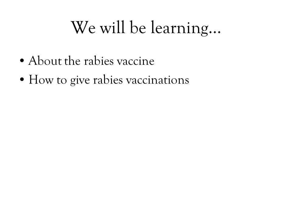 We will be learning… About the rabies vaccine How to give rabies vaccinations