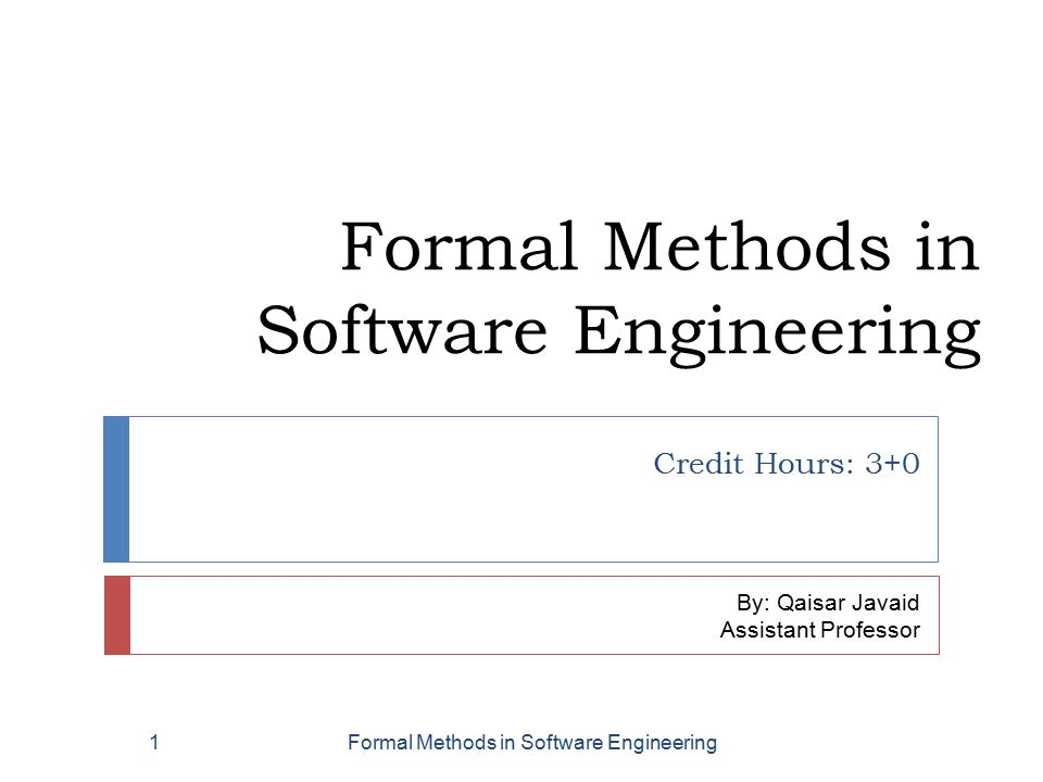 Formal Methods in Software Engineering Credit Hours: 3+0 By: Qaisar Javaid Assistant Professor Formal Methods in Software Engineering1