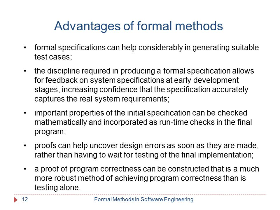 Advantages of formal methods formal specifications can help considerably in generating suitable test cases; the discipline required in producing a formal specification allows for feedback on system specifications at early development stages, increasing confidence that the specification accurately captures the real system requirements; important properties of the initial specification can be checked mathematically and incorporated as run-time checks in the final program; proofs can help uncover design errors as soon as they are made, rather than having to wait for testing of the final implementation; a proof of program correctness can be constructed that is a much more robust method of achieving program correctness than is testing alone.