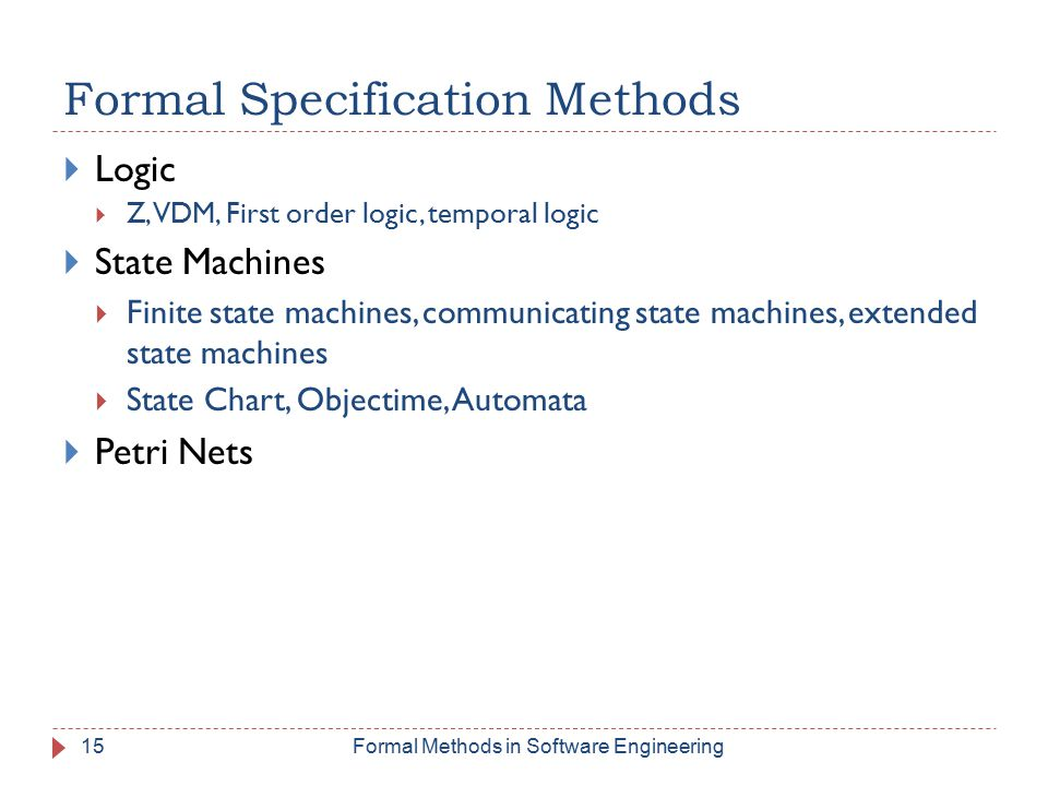 15 Formal Specification Methods  Logic  Z, VDM, First order logic, temporal logic  State Machines  Finite state machines, communicating state machines, extended state machines  State Chart, Objectime, Automata  Petri Nets Formal Methods in Software Engineering
