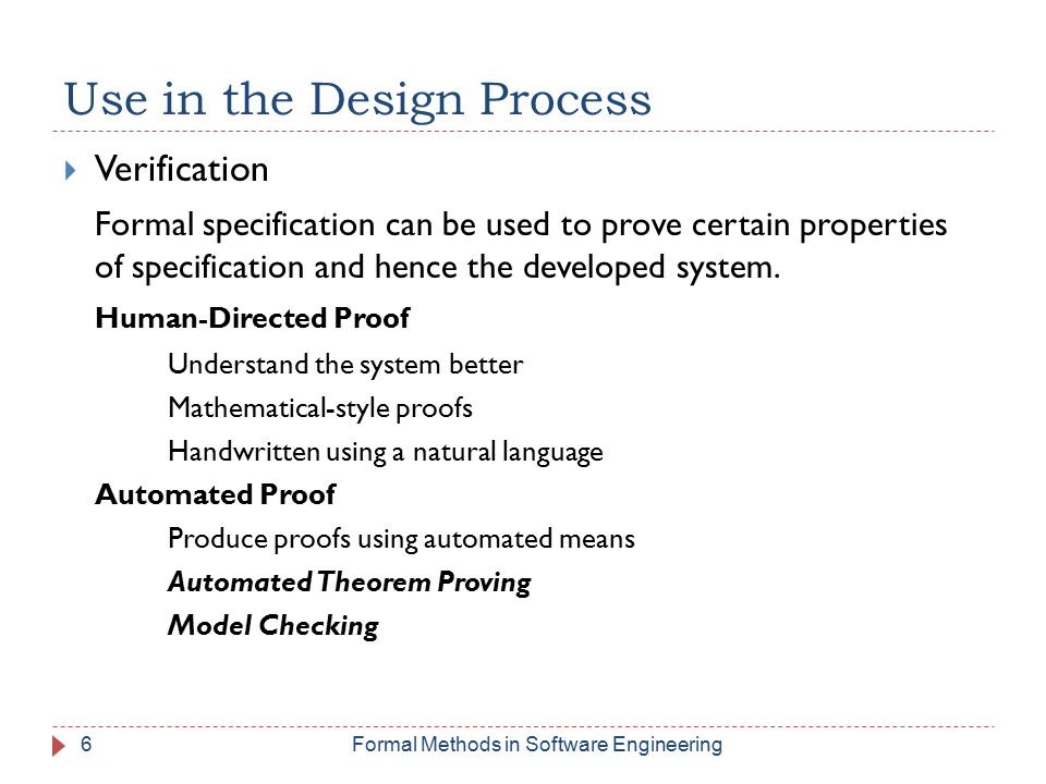 Use in the Design Process  Verification Formal specification can be used to prove certain properties of specification and hence the developed system.