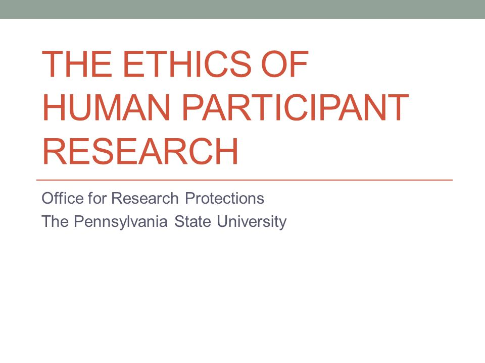 THE ETHICS OF HUMAN PARTICIPANT RESEARCH Office for Research Protections The Pennsylvania State University