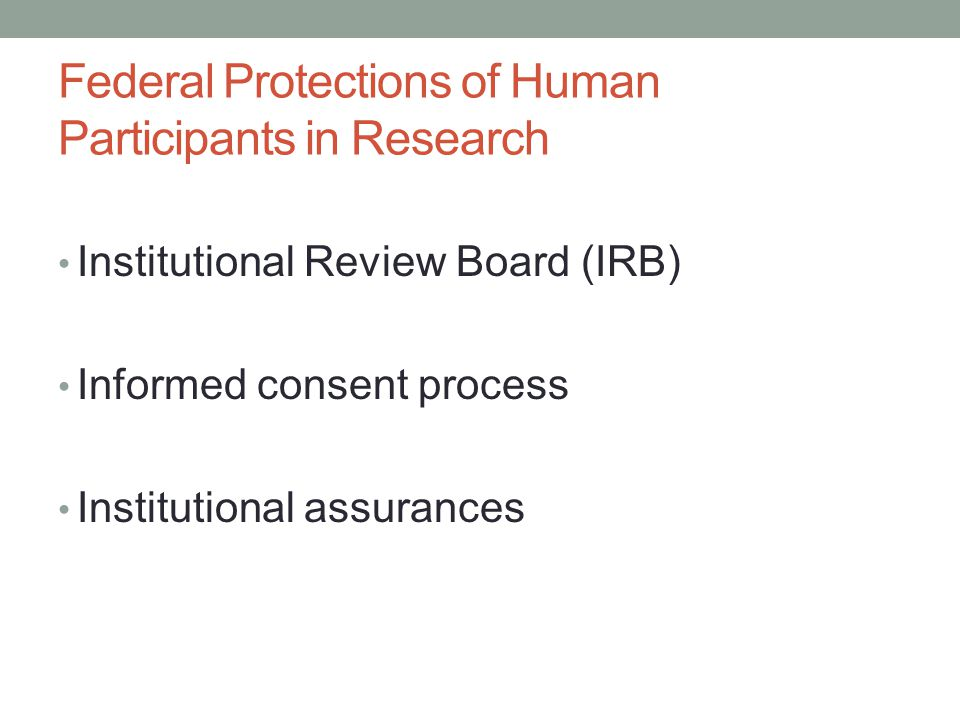 Federal Protections of Human Participants in Research Institutional Review Board (IRB) Informed consent process Institutional assurances