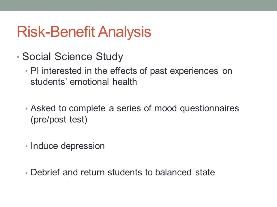 Risk-Benefit Analysis Social Science Study PI interested in the effects of past experiences on students' emotional health Asked to complete a series of mood questionnaires (pre/post test) Induce depression Debrief and return students to balanced state