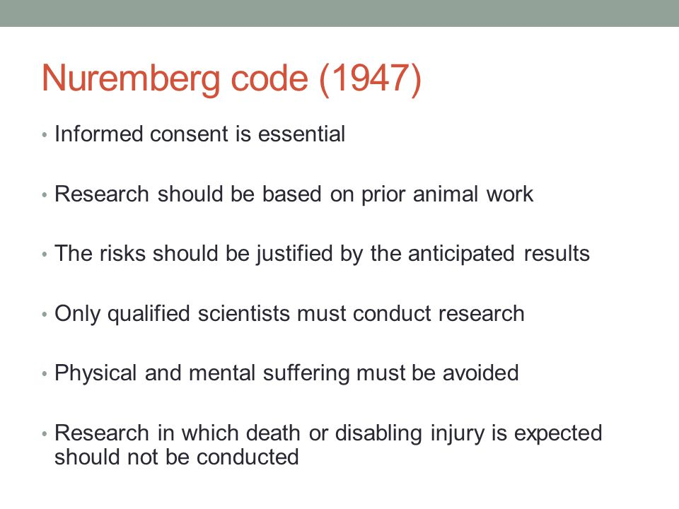 Nuremberg code (1947) Informed consent is essential Research should be based on prior animal work The risks should be justified by the anticipated results Only qualified scientists must conduct research Physical and mental suffering must be avoided Research in which death or disabling injury is expected should not be conducted