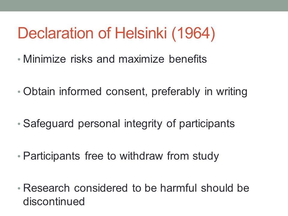 Declaration of Helsinki (1964) Minimize risks and maximize benefits Obtain informed consent, preferably in writing Safeguard personal integrity of participants Participants free to withdraw from study Research considered to be harmful should be discontinued