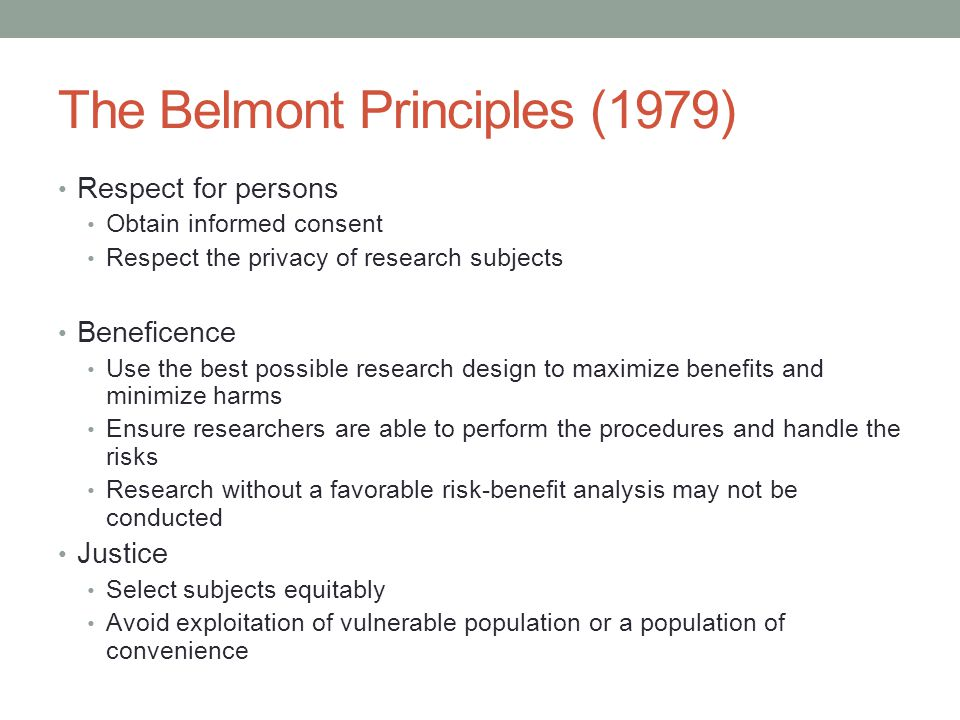 The Belmont Principles (1979) Respect for persons Obtain informed consent Respect the privacy of research subjects Beneficence Use the best possible research design to maximize benefits and minimize harms Ensure researchers are able to perform the procedures and handle the risks Research without a favorable risk-benefit analysis may not be conducted Justice Select subjects equitably Avoid exploitation of vulnerable population or a population of convenience