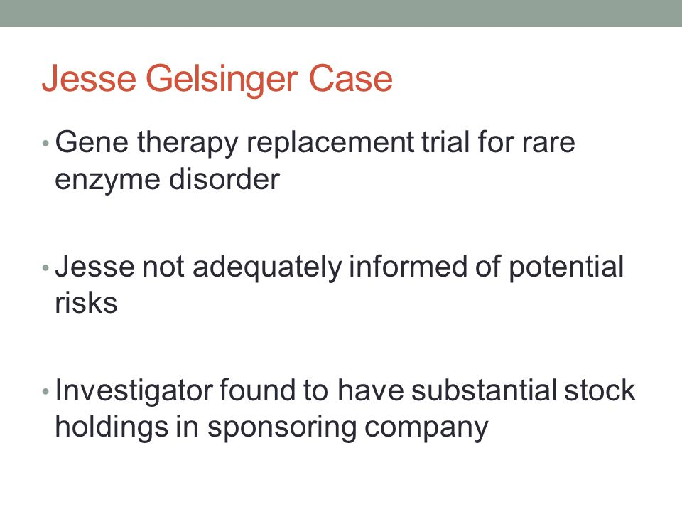 Jesse Gelsinger Case Gene therapy replacement trial for rare enzyme disorder Jesse not adequately informed of potential risks Investigator found to have substantial stock holdings in sponsoring company