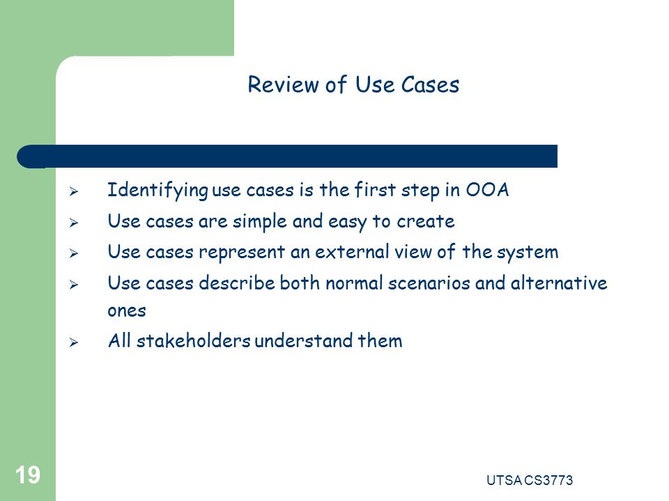 UTSA CS Review of Use Cases  Identifying use cases is the first step in OOA  Use cases are simple and easy to create  Use cases represent an external view of the system  Use cases describe both normal scenarios and alternative ones  All stakeholders understand them