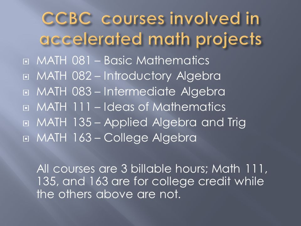  MATH 081 – Basic Mathematics  MATH 082 – Introductory Algebra  MATH 083 – Intermediate Algebra  MATH 111 – Ideas of Mathematics  MATH 135 – Applied Algebra and Trig  MATH 163 – College Algebra All courses are 3 billable hours; Math 111, 135, and 163 are for college credit while the others above are not.
