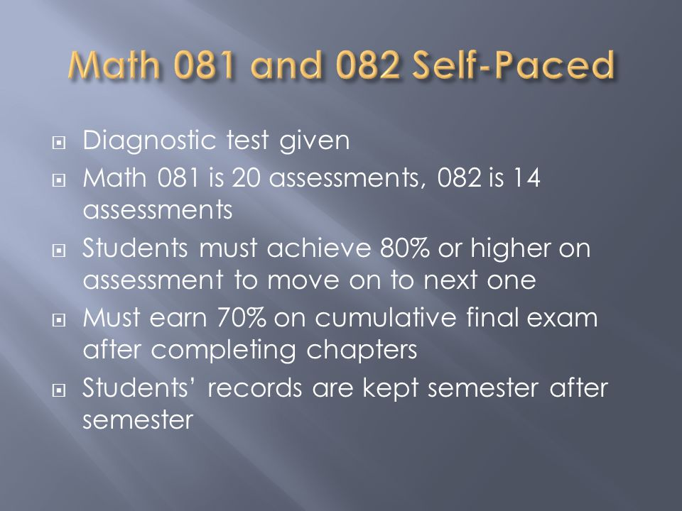  Diagnostic test given  Math 081 is 20 assessments, 082 is 14 assessments  Students must achieve 80% or higher on assessment to move on to next one  Must earn 70% on cumulative final exam after completing chapters  Students' records are kept semester after semester