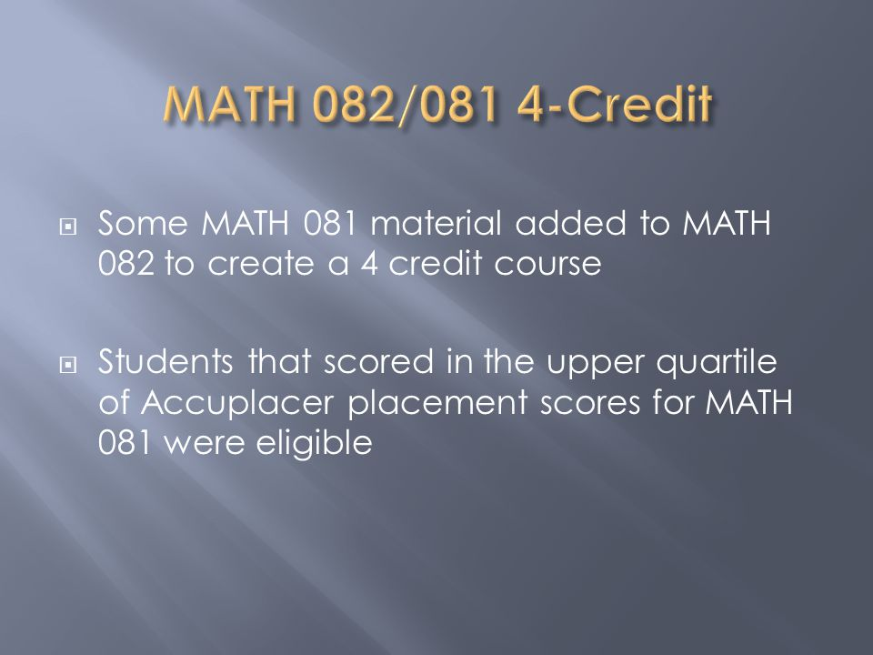  Some MATH 081 material added to MATH 082 to create a 4 credit course  Students that scored in the upper quartile of Accuplacer placement scores for MATH 081 were eligible
