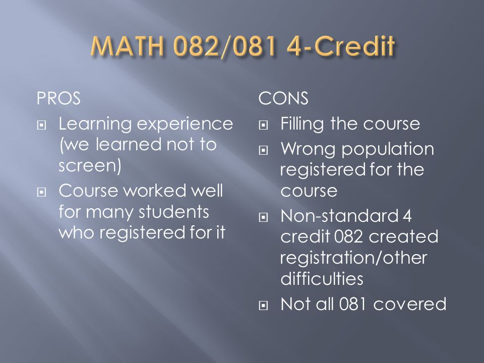 PROS  Learning experience (we learned not to screen)  Course worked well for many students who registered for it CONS  Filling the course  Wrong population registered for the course  Non-standard 4 credit 082 created registration/other difficulties  Not all 081 covered