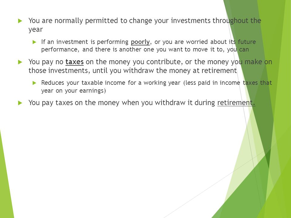 You are normally permitted to change your investments throughout the year  If an investment is performing poorly, or you are worried about its future performance, and there is another one you want to move it to, you can  You pay no taxes on the money you contribute, or the money you make on those investments, until you withdraw the money at retirement  Reduces your taxable income for a working year (less paid in income taxes that year on your earnings)  You pay taxes on the money when you withdraw it during retirement.