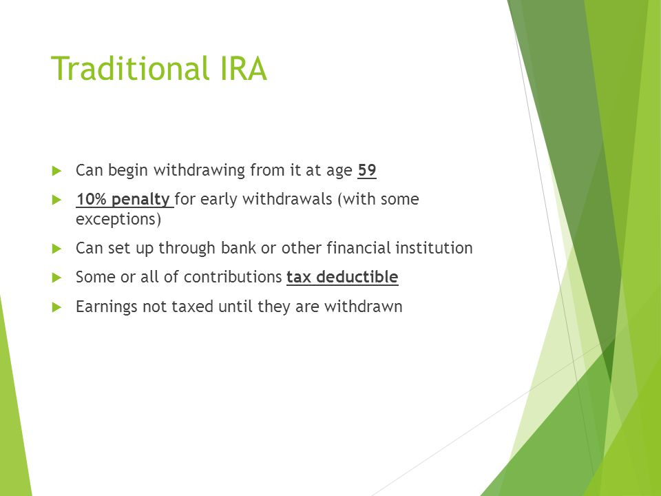 Traditional IRA  Can begin withdrawing from it at age 59  10% penalty for early withdrawals (with some exceptions)  Can set up through bank or other financial institution  Some or all of contributions tax deductible  Earnings not taxed until they are withdrawn
