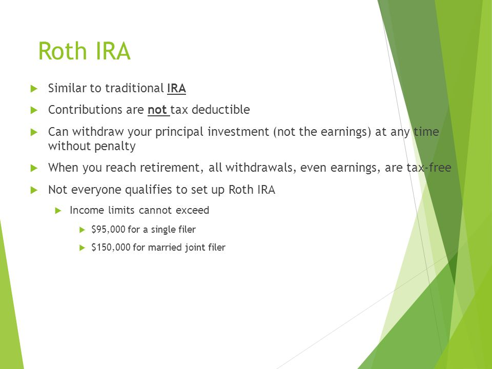 Roth IRA  Similar to traditional IRA  Contributions are not tax deductible  Can withdraw your principal investment (not the earnings) at any time without penalty  When you reach retirement, all withdrawals, even earnings, are tax-free  Not everyone qualifies to set up Roth IRA  Income limits cannot exceed  $95,000 for a single filer  $150,000 for married joint filer