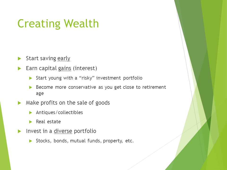 Creating Wealth  Start saving early  Earn capital gains (interest)  Start young with a risky investment portfolio  Become more conservative as you get close to retirement age  Make profits on the sale of goods  Antiques/collectibles  Real estate  Invest in a diverse portfolio  Stocks, bonds, mutual funds, property, etc.