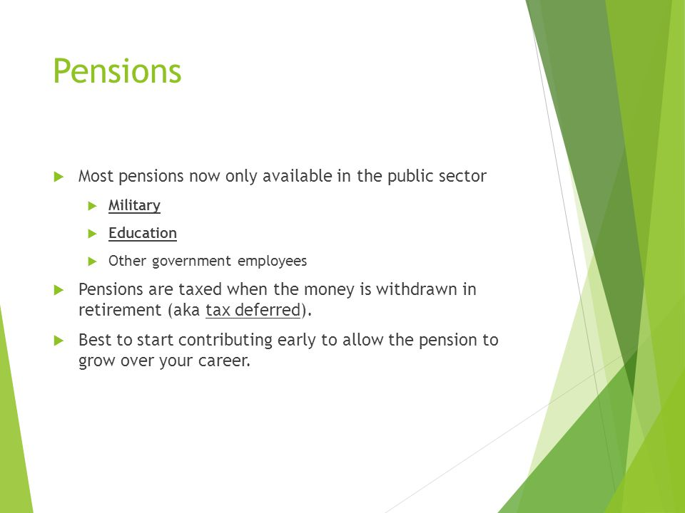 Pensions  Most pensions now only available in the public sector  Military  Education  Other government employees  Pensions are taxed when the money is withdrawn in retirement (aka tax deferred).