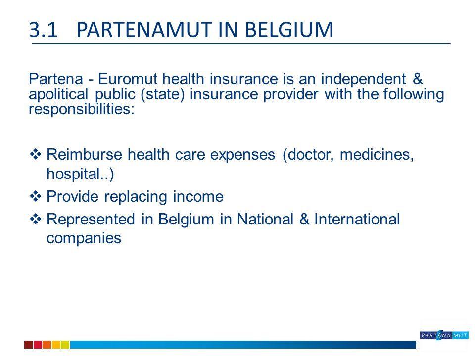 3.1PARTENAMUT IN BELGIUM Partena - Euromut health insurance is an independent & apolitical public (state) insurance provider with the following responsibilities:  Reimburse health care expenses (doctor, medicines, hospital..)  Provide replacing income  Represented in Belgium in National & International companies