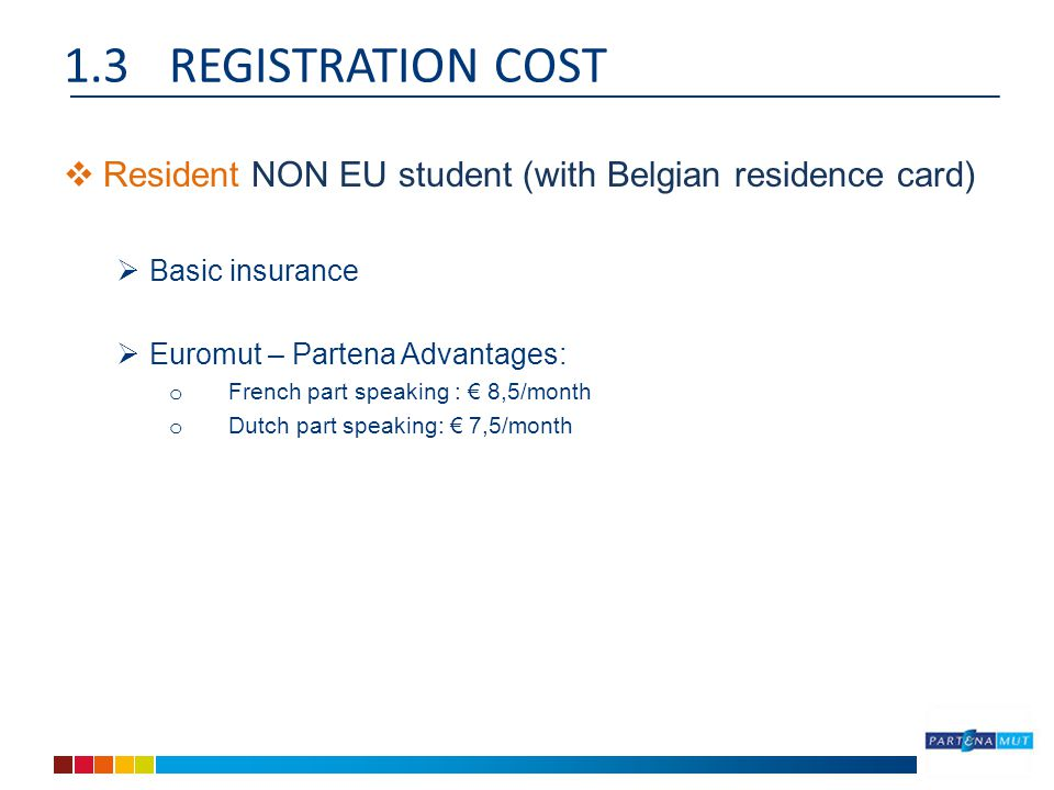 1.3REGISTRATION COST  Resident NON EU student (with Belgian residence card)  Basic insurance  Euromut – Partena Advantages: o French part speaking : € 8,5/month o Dutch part speaking: € 7,5/month