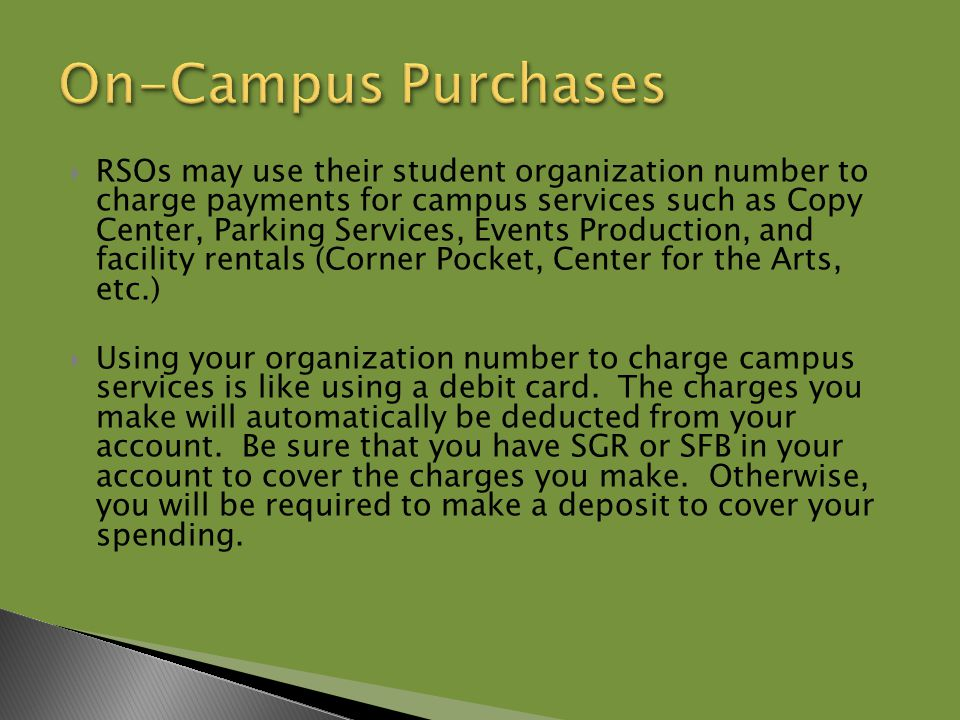  RSOs may use their student organization number to charge payments for campus services such as Copy Center, Parking Services, Events Production, and facility rentals (Corner Pocket, Center for the Arts, etc.)  Using your organization number to charge campus services is like using a debit card.