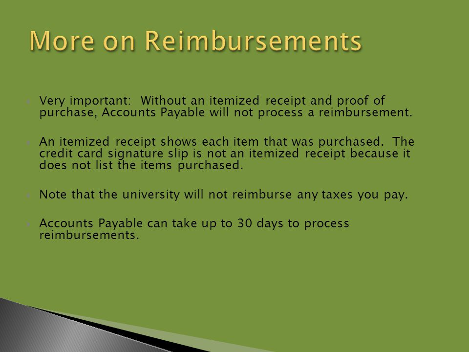  Very important: Without an itemized receipt and proof of purchase, Accounts Payable will not process a reimbursement.