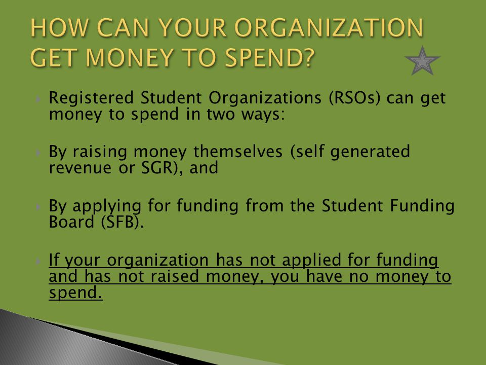  Registered Student Organizations (RSOs) can get money to spend in two ways:  By raising money themselves (self generated revenue or SGR), and  By applying for funding from the Student Funding Board (SFB).