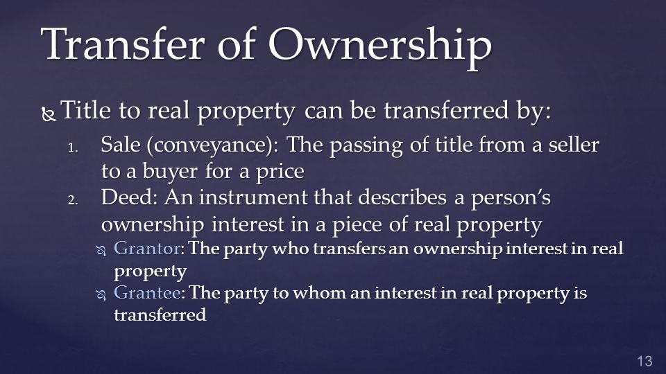 Transfer of Ownership  Title to real property can be transferred by: 1.