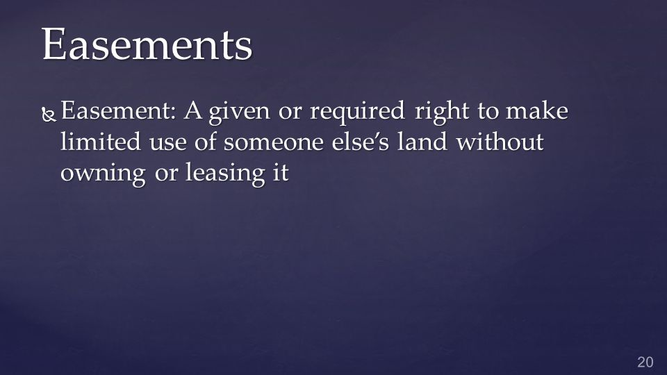 Easements  Easement: A given or required right to make limited use of someone else's land without owning or leasing it 20