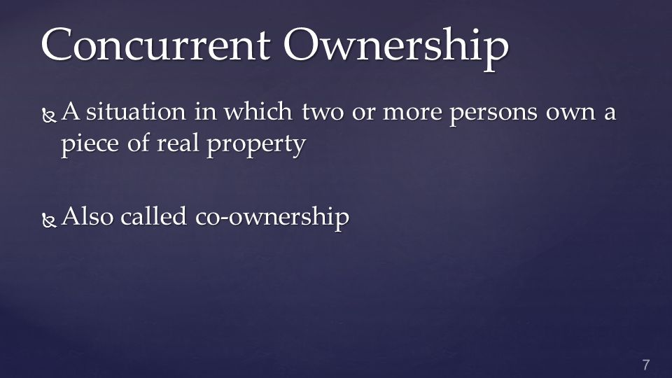Concurrent Ownership  A situation in which two or more persons own a piece of real property  Also called co-ownership 7