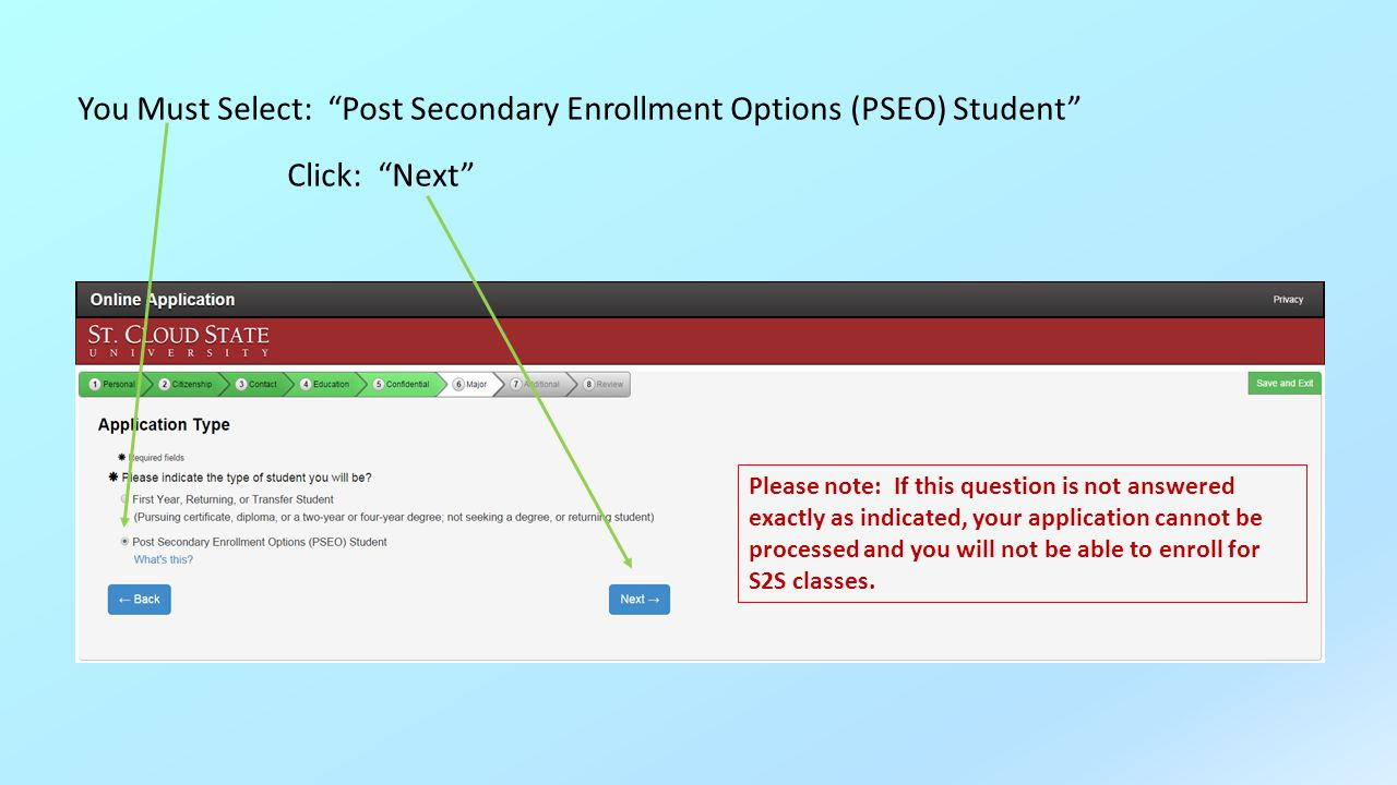 You Must Select: Post Secondary Enrollment Options (PSEO) Student Click: Next Please note: If this question is not answered exactly as indicated, your application cannot be processed and you will not be able to enroll for S2S classes.