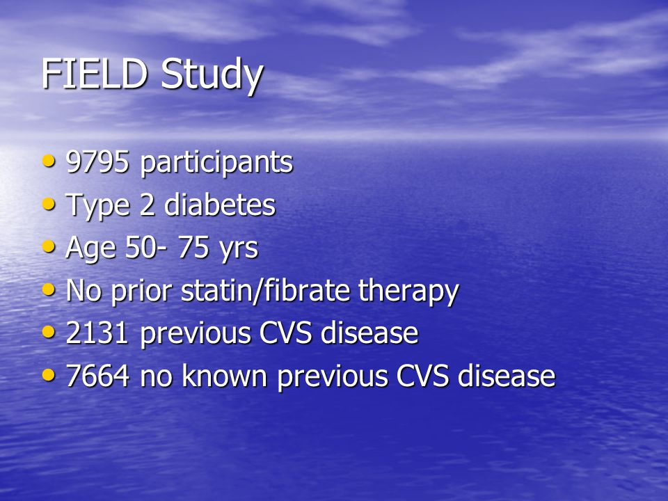 FIELD Study 9795 participants 9795 participants Type 2 diabetes Type 2 diabetes Age yrs Age yrs No prior statin/fibrate therapy No prior statin/fibrate therapy 2131 previous CVS disease 2131 previous CVS disease 7664 no known previous CVS disease 7664 no known previous CVS disease
