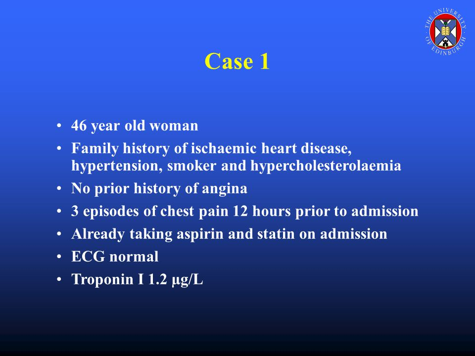 Case 1 46 year old woman Family history of ischaemic heart disease, hypertension, smoker and hypercholesterolaemia No prior history of angina 3 episodes of chest pain 12 hours prior to admission Already taking aspirin and statin on admission ECG normal Troponin I 1.2 µg/L