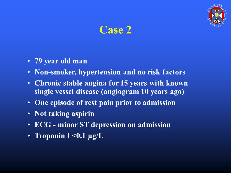 Case 2 79 year old man Non-smoker, hypertension and no risk factors Chronic stable angina for 15 years with known single vessel disease (angiogram 10 years ago) One episode of rest pain prior to admission Not taking aspirin ECG - minor ST depression on admission Troponin I <0.1 µg/L