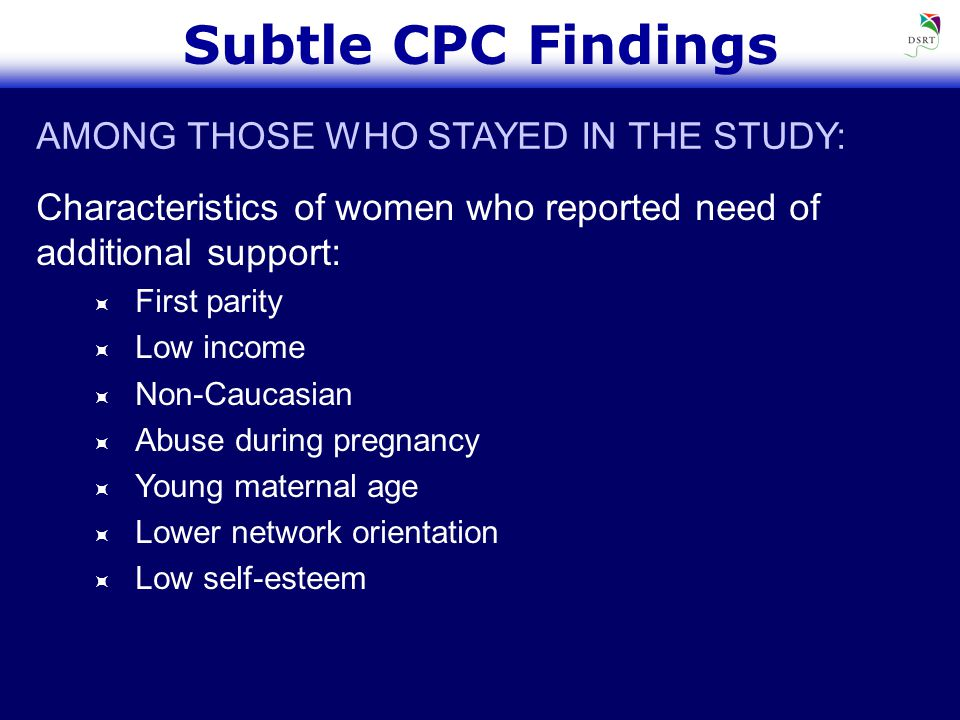 Subtle CPC Findings Characteristics of women who reported need of additional support:  First parity  Low income  Non-Caucasian  Abuse during pregnancy  Young maternal age  Lower network orientation  Low self-esteem AMONG THOSE WHO STAYED IN THE STUDY: