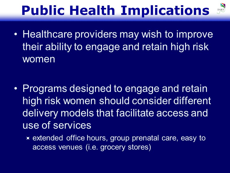 Public Health Implications Healthcare providers may wish to improve their ability to engage and retain high risk women Programs designed to engage and retain high risk women should consider different delivery models that facilitate access and use of services  extended office hours, group prenatal care, easy to access venues (i.e.