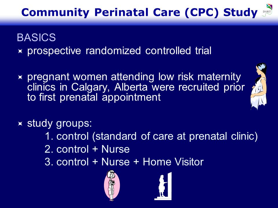 Community Perinatal Care (CPC) Study BASICS  prospective randomized controlled trial  pregnant women attending low risk maternity clinics in Calgary, Alberta were recruited prior to first prenatal appointment  study groups: 1.